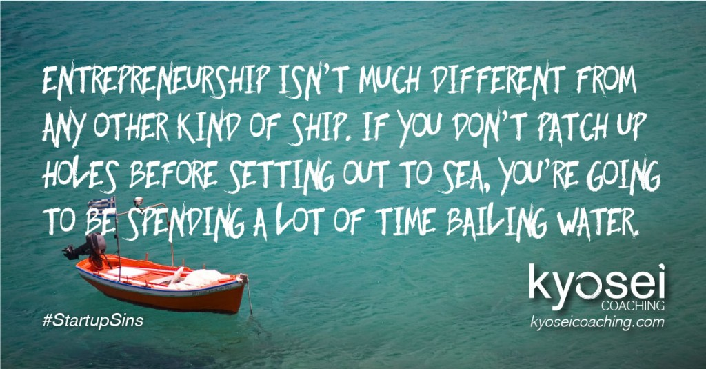 Entrepreneurship isn't much different than any other kind of ship. If you don't patch up holes before setting out to sea, you're going to be spending a lot of time bailing water.