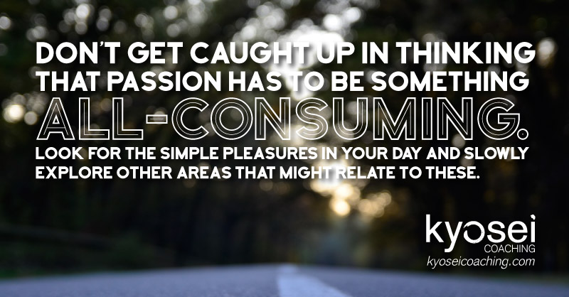 Don't get caught up in thinking that passion has to be something all-consuming. Look for the simple pleasures in your day and slowly explore other areas that might relate to these.
