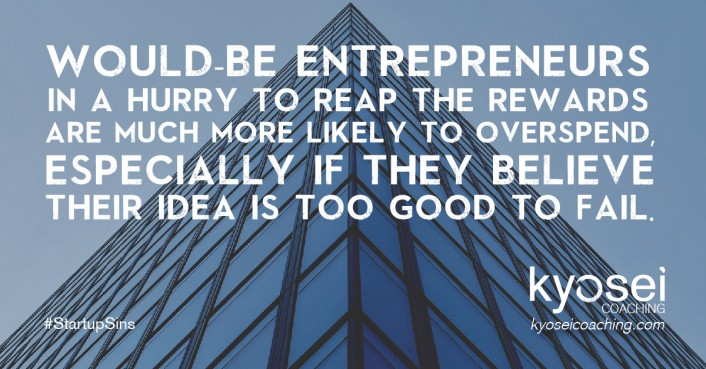 Quote: Would-be entrepreneurs in a hurry to reap the rewards are much more likely to overspend, especially if they believe that their idea is too good to fail.